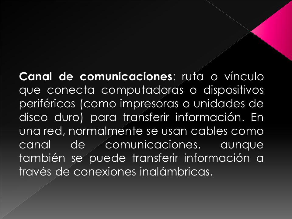 Canal de comunicaciones : ruta o vínculo que conecta computadoras o dispositivos periféricos (como impresoras o unidades de disco duro) para transferir información.