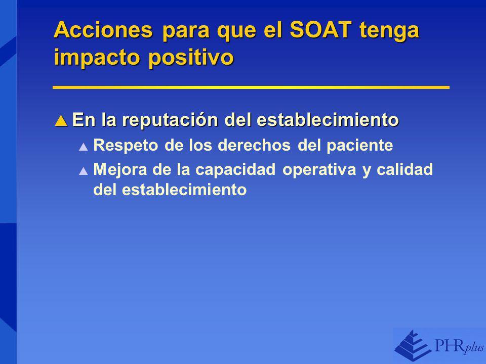 Acciones para que el SOAT tenga impacto positivo En la reputación del establecimiento En la reputación del establecimiento Respeto de los derechos del paciente Mejora de la capacidad operativa y calidad del establecimiento