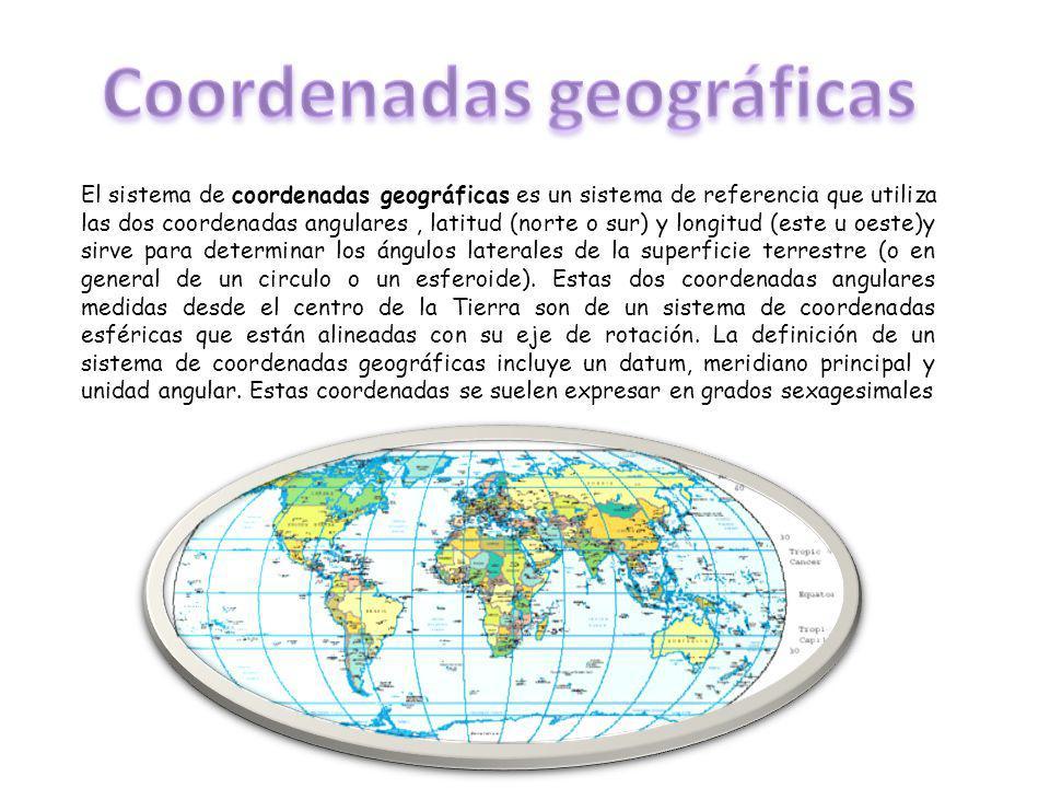 El sistema de coordenadas geográficas es un sistema de referencia que utiliza las dos coordenadas angulares, latitud (norte o sur) y longitud (este u oeste)y sirve para determinar los ángulos laterales de la superficie terrestre (o en general de un circulo o un esferoide).
