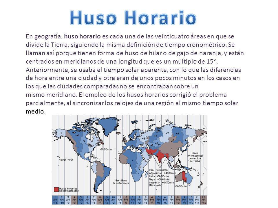 En geografía, huso horario es cada una de las veinticuatro áreas en que se divide la Tierra, siguiendo la misma definición de tiempo cronométrico.