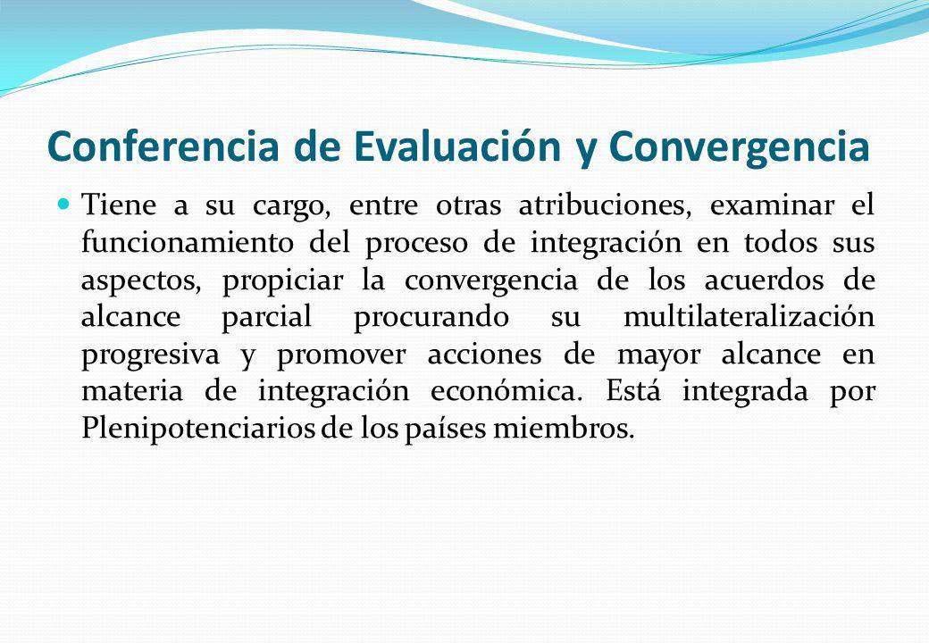 Conferencia de Evaluación y Convergencia Tiene a su cargo, entre otras atribuciones, examinar el funcionamiento del proceso de integración en todos su