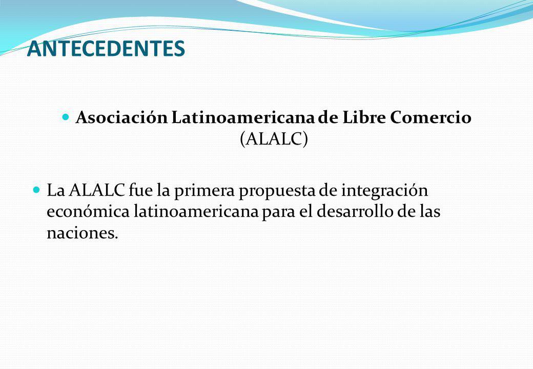 ANTECEDENTES Asociación Latinoamericana de Libre Comercio (ALALC) La ALALC fue la primera propuesta de integración económica latinoamericana para el d