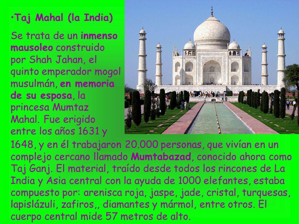 Taj Mahal (la India) Se trata de un inmenso mausoleo construido por Shah Jahan, el quinto emperador mogol musulmán, en memoria de su esposa, la prince