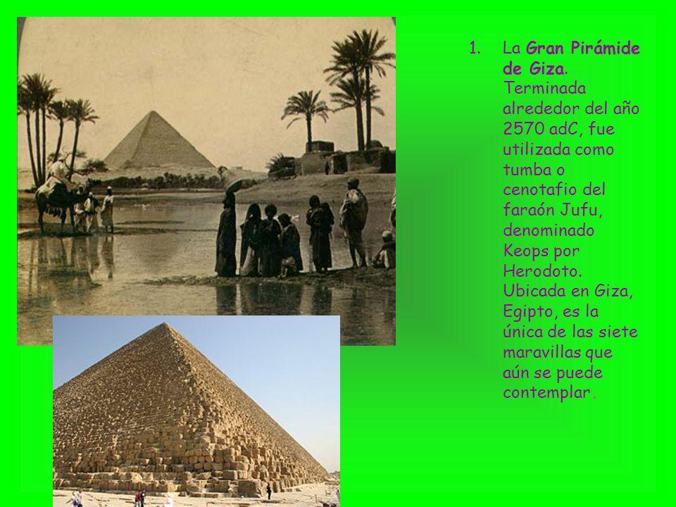 1.La Gran Pirámide de Giza. Terminada alrededor del año 2570 adC, fue utilizada como tumba o cenotafio del faraón Jufu, denominado Keops por Herodoto.