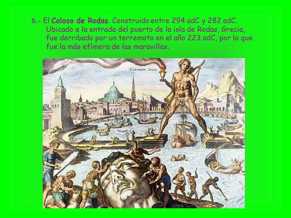 6.- El Coloso de Rodas. Construido entre 294 adC y 282 adC. Ubicado a la entrada del puerto de la isla de Rodas, Grecia, fue derribado por un terremot