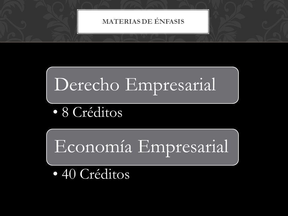 MATERIAS DE ÉNFASIS Derecho Empresarial 8 Créditos Economía Empresarial 40 Créditos