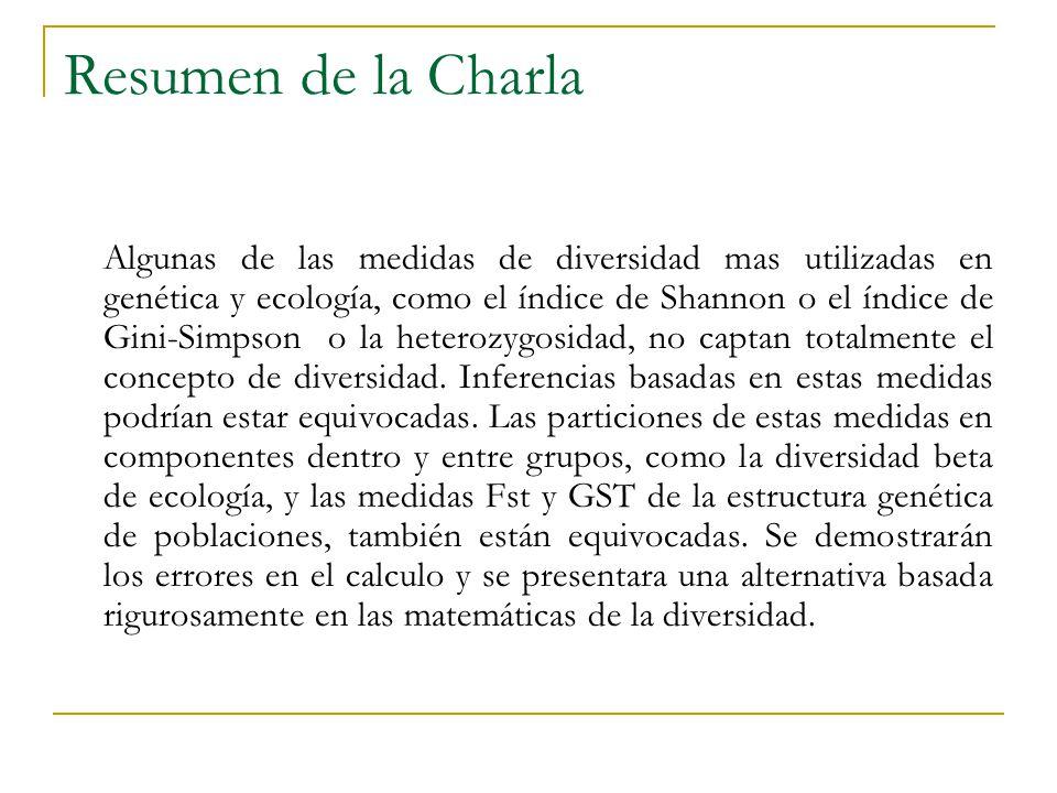 Resumen de la Charla Algunas de las medidas de diversidad mas utilizadas en genética y ecología, como el índice de Shannon o el índice de Gini-Simpson o la heterozygosidad, no captan totalmente el concepto de diversidad.
