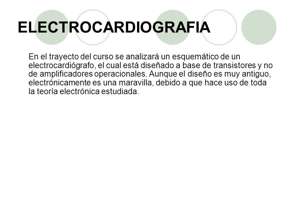ELECTROCARDIOGRAFIA En el trayecto del curso se analizará un esquemático de un electrocardiógrafo, el cual está diseñado a base de transistores y no d