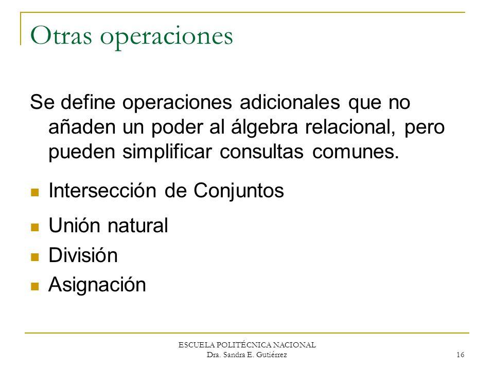 ESCUELA POLITÉCNICA NACIONAL Dra. Sandra E. Gutiérrez 16 Otras operaciones Se define operaciones adicionales que no añaden un poder al álgebra relacio