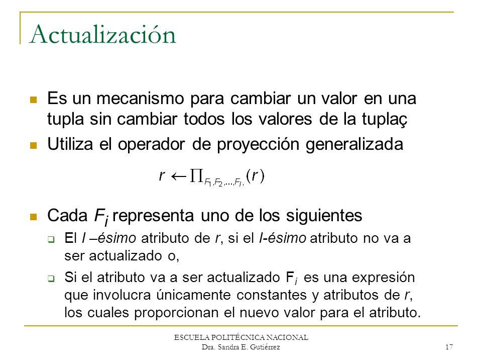 ESCUELA POLITÉCNICA NACIONAL Dra. Sandra E. Gutiérrez 17 Actualización Es un mecanismo para cambiar un valor en una tupla sin cambiar todos los valore