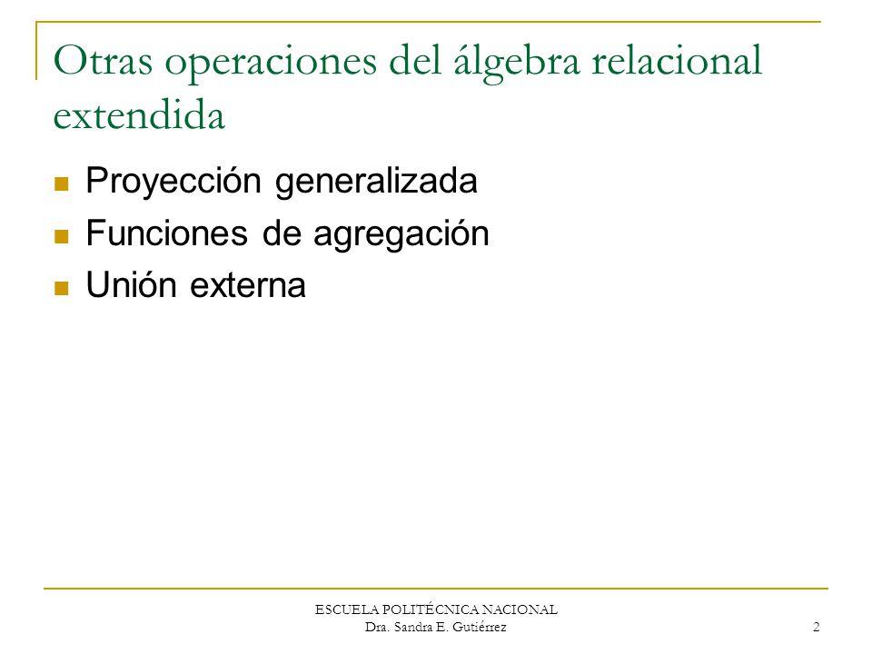 ESCUELA POLITÉCNICA NACIONAL Dra. Sandra E. Gutiérrez 2 Otras operaciones del álgebra relacional extendida Proyección generalizada Funciones de agrega