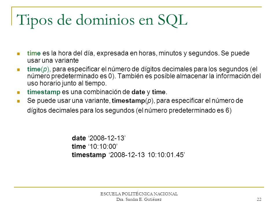 ESCUELA POLITÉCNICA NACIONAL Dra. Sandra E. Gutiérrez 22 Tipos de dominios en SQL time es la hora del día, expresada en horas, minutos y segundos. Se