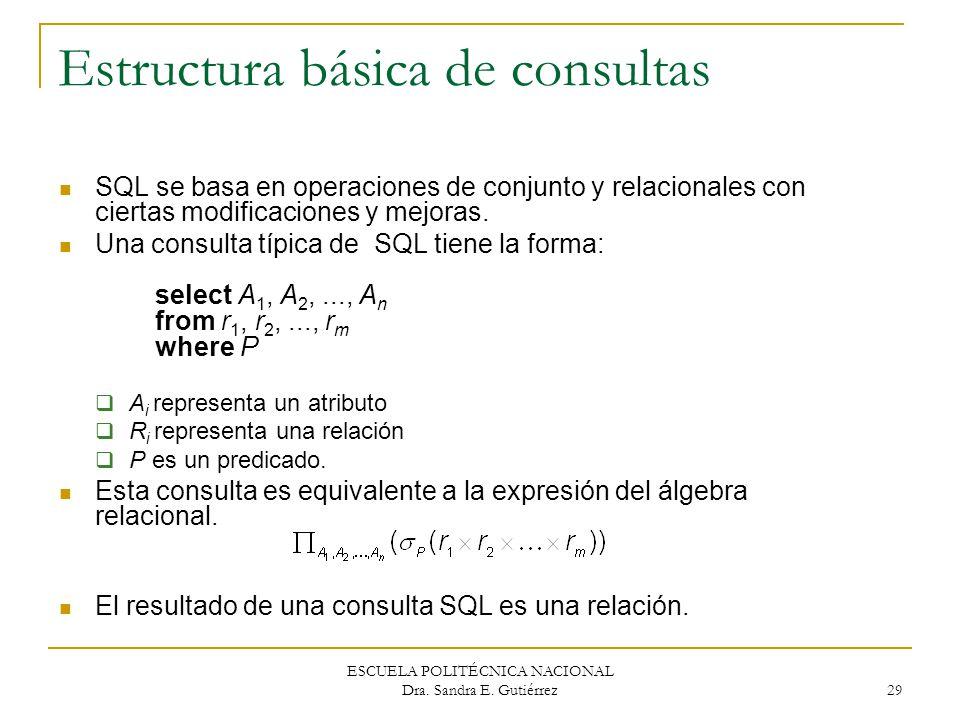 ESCUELA POLITÉCNICA NACIONAL Dra. Sandra E. Gutiérrez 29 Estructura básica de consultas SQL se basa en operaciones de conjunto y relacionales con cier