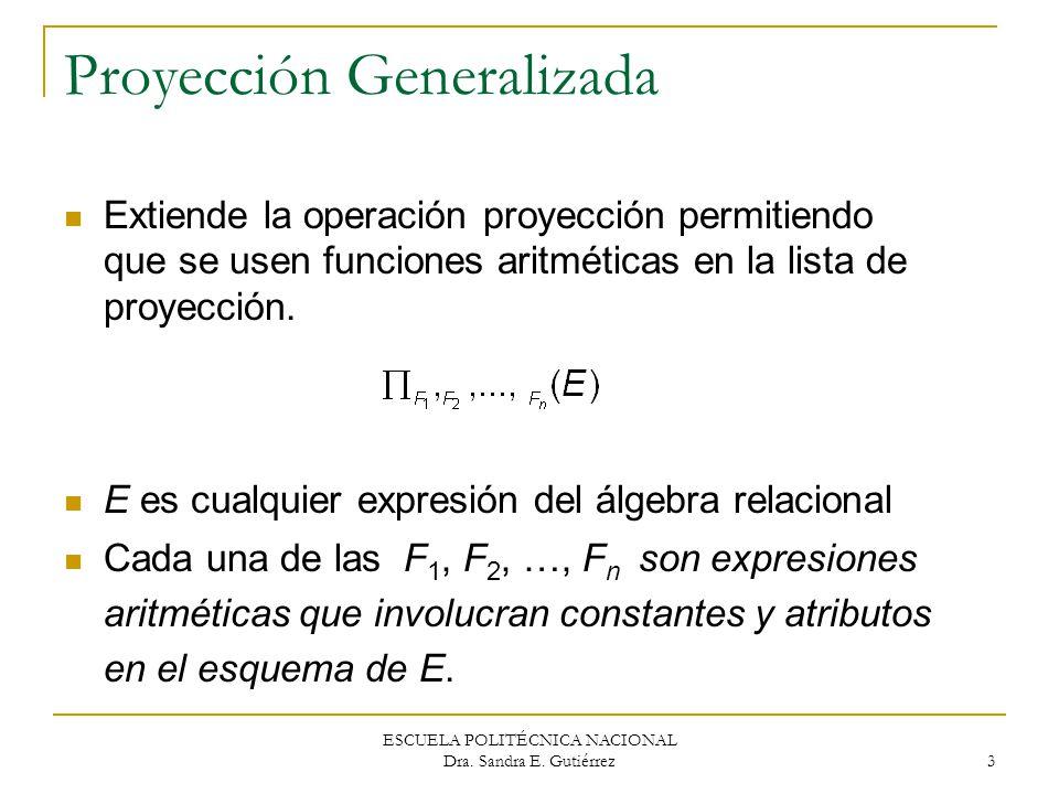 ESCUELA POLITÉCNICA NACIONAL Dra. Sandra E. Gutiérrez 3 Proyección Generalizada Extiende la operación proyección permitiendo que se usen funciones ari