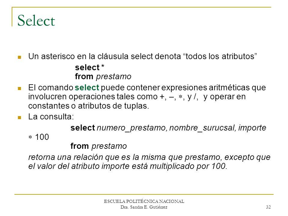 ESCUELA POLITÉCNICA NACIONAL Dra. Sandra E. Gutiérrez 32 Select Un asterisco en la cláusula select denota todos los atributos select * from prestamo E