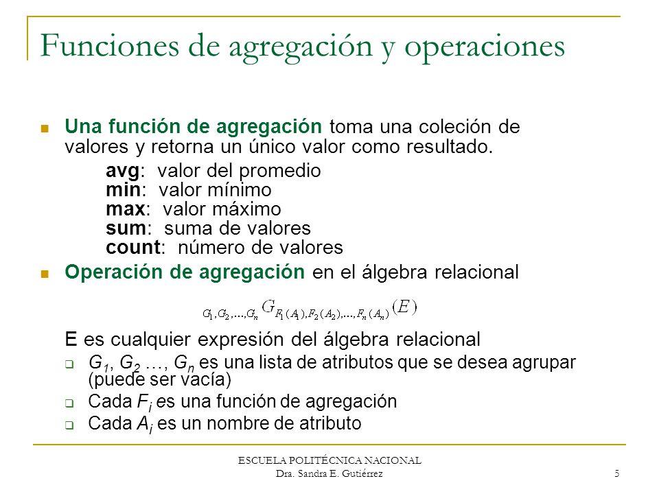 ESCUELA POLITÉCNICA NACIONAL Dra. Sandra E. Gutiérrez 5 Funciones de agregación y operaciones Una función de agregación toma una coleción de valores y