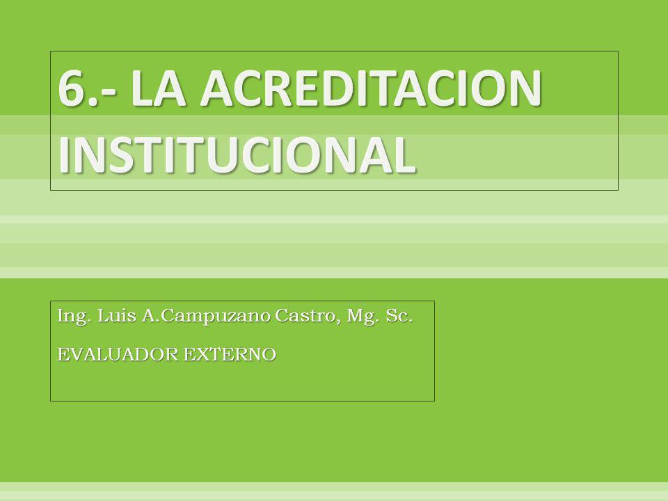 6.- LA ACREDITACION INSTITUCIONAL Ing. Luis A.Campuzano Castro, Mg. Sc. EVALUADOR EXTERNO