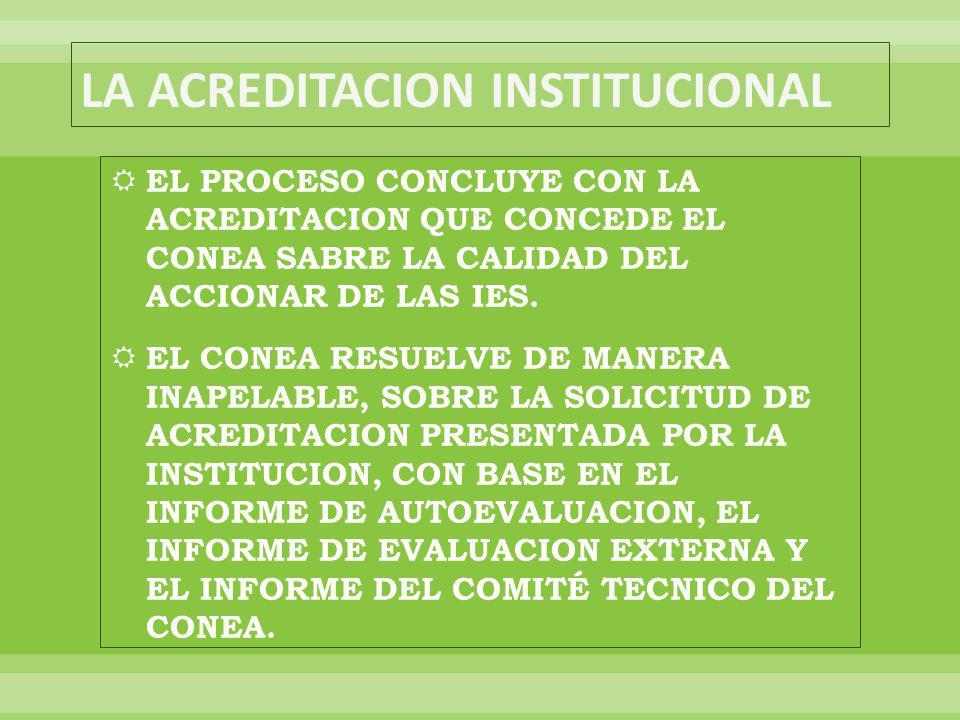 EL PROCESO CONCLUYE CON LA ACREDITACION QUE CONCEDE EL CONEA SABRE LA CALIDAD DEL ACCIONAR DE LAS IES.