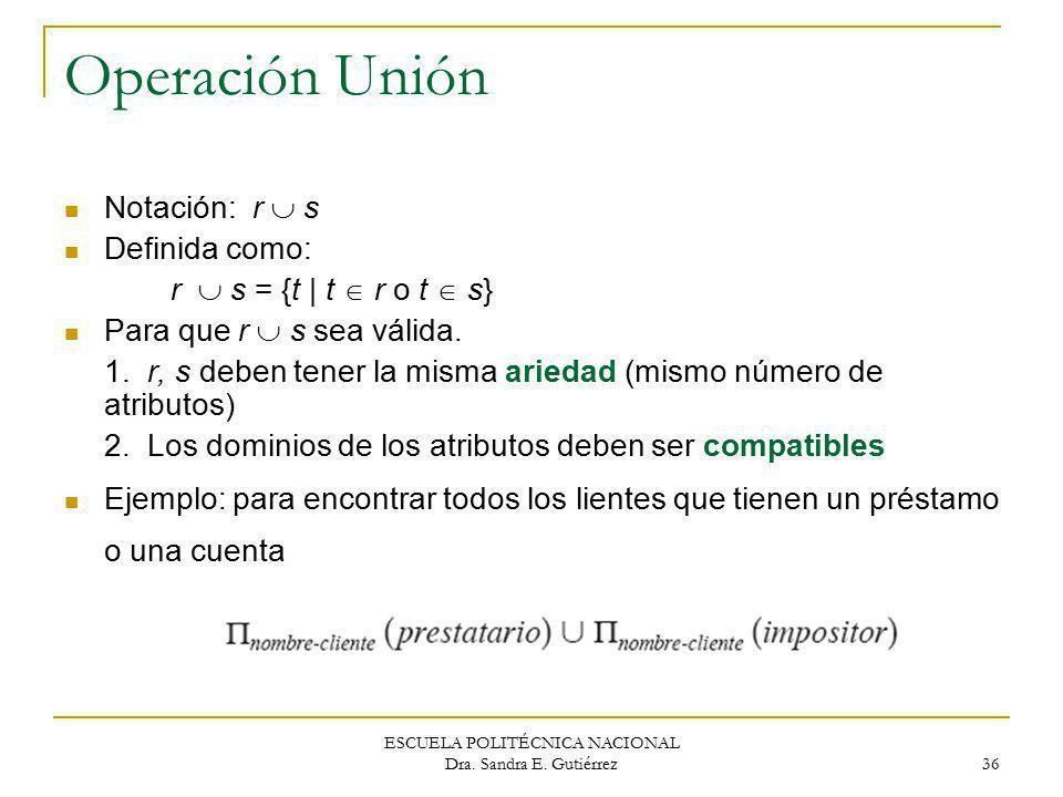 ESCUELA POLITÉCNICA NACIONAL Dra. Sandra E. Gutiérrez 36 Operación Unión Notación: r s Definida como: r s = {t | t r o t s} Para que r s sea válida. 1