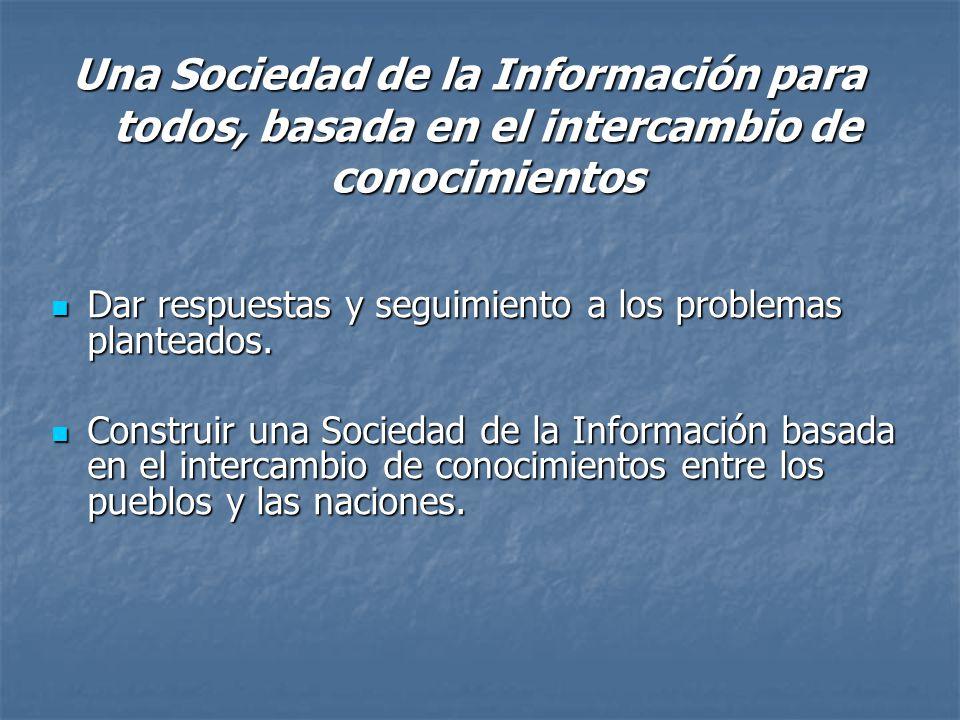 Una Sociedad de la Información para todos, basada en el intercambio de conocimientos Dar respuestas y seguimiento a los problemas planteados.