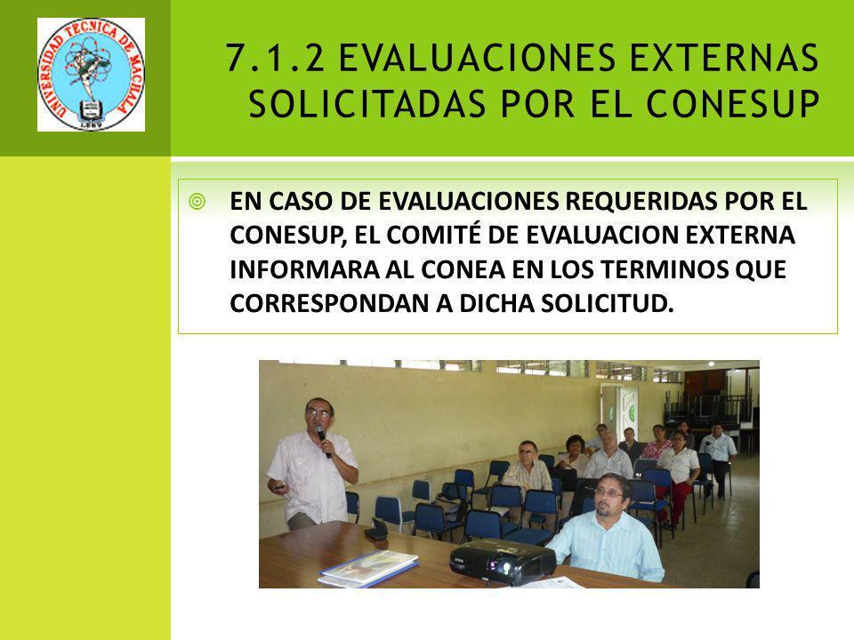 7.1.2 EVALUACIONES EXTERNAS SOLICITADAS POR EL CONESUP EN CASO DE EVALUACIONES REQUERIDAS POR EL CONESUP, EL COMITÉ DE EVALUACION EXTERNA INFORMARA AL CONEA EN LOS TERMINOS QUE CORRESPONDAN A DICHA SOLICITUD.