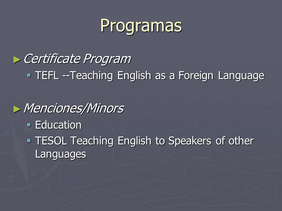 Programas Certificate Program Certificate Program TEFL --Teaching English as a Foreign Language TEFL --Teaching English as a Foreign Language Menciones/Minors Menciones/Minors Education Education TESOL Teaching English to Speakers of other Languages TESOL Teaching English to Speakers of other Languages
