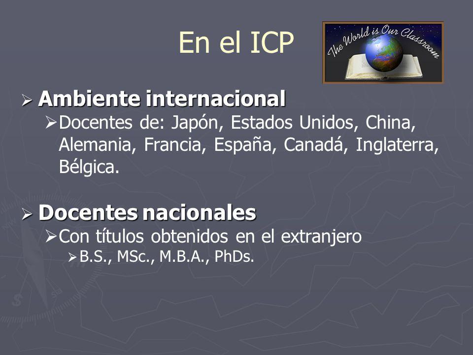 En el ICP Ambiente internacional Ambiente internacional Docentes de: Japón, Estados Unidos, China, Alemania, Francia, España, Canadá, Inglaterra, Bélgica.
