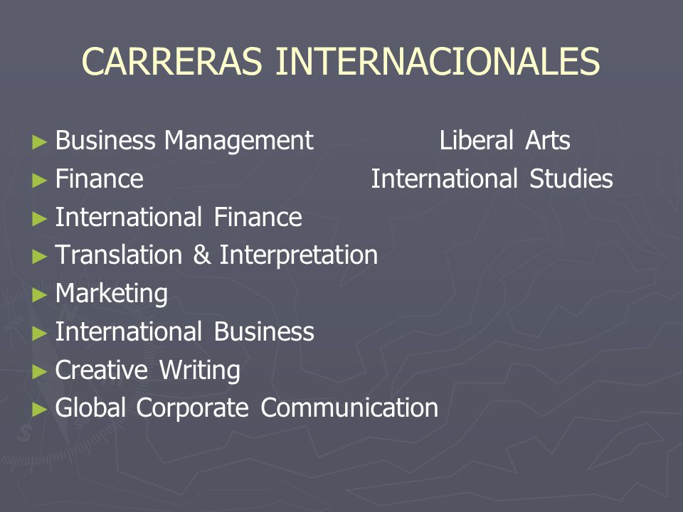 CARRERAS INTERNACIONALES Business ManagementLiberal Arts FinanceInternational Studies International Finance Translation & Interpretation Marketing International Business Creative Writing Global Corporate Communication