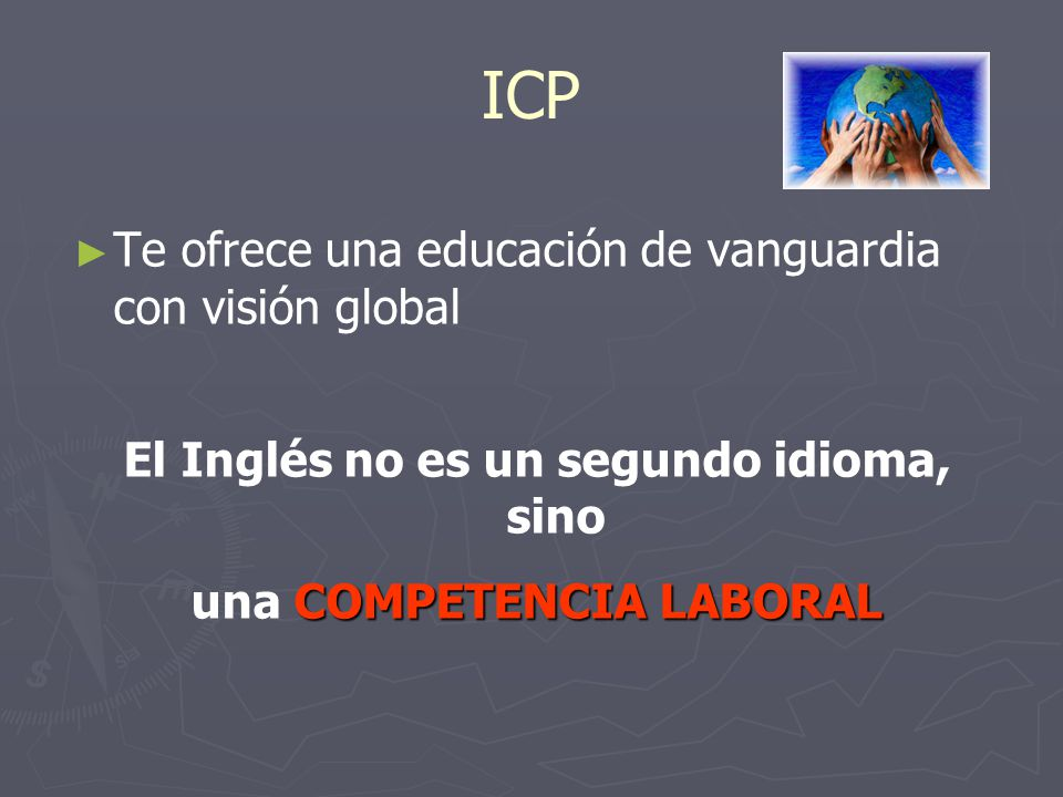 ICP Te ofrece una educación de vanguardia con visión global El Inglés no es un segundo idioma, sino COMPETENCIA LABORAL una COMPETENCIA LABORAL