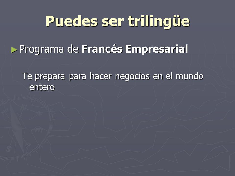 Puedes ser trilingüe Programa de Francés Empresarial Programa de Francés Empresarial Te prepara para hacer negocios en el mundo entero