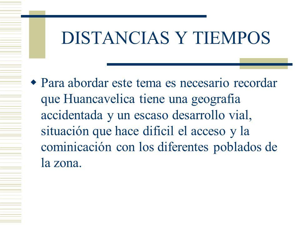 DISTANCIAS Y TIEMPOS Para abordar este tema es necesario recordar que Huancavelica tiene una geografia accidentada y un escaso desarrollo vial, situac