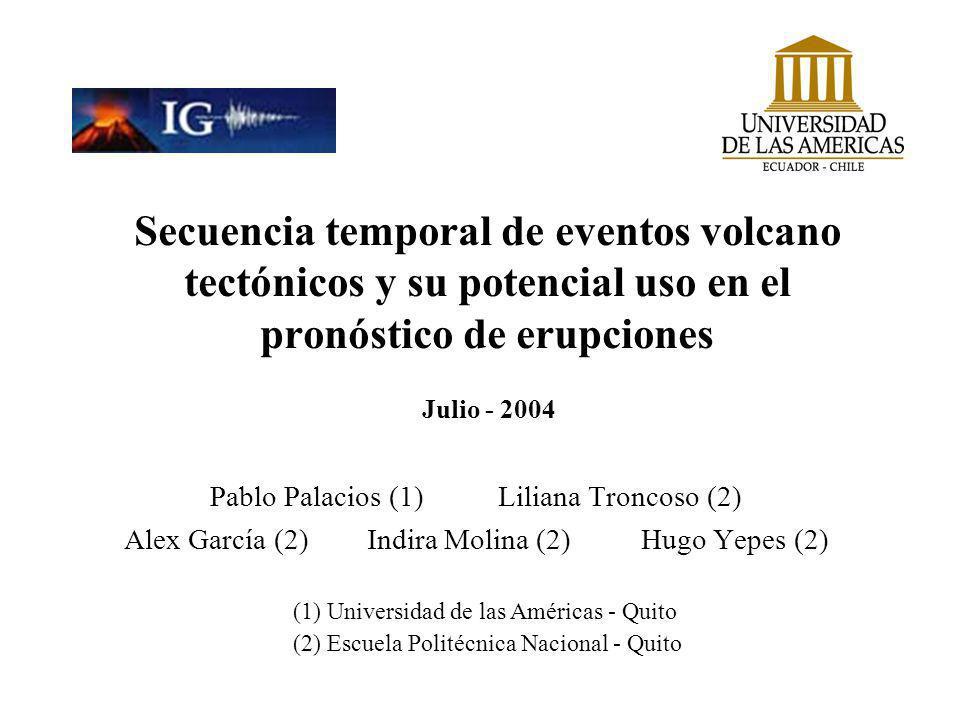 Secuencia temporal de eventos volcano tectónicos y su potencial uso en el pronóstico de erupciones Pablo Palacios (1) Liliana Troncoso (2) Alex García (2) Indira Molina (2) Hugo Yepes (2) (1) Universidad de las Américas - Quito (2) Escuela Politécnica Nacional - Quito Julio - 2004