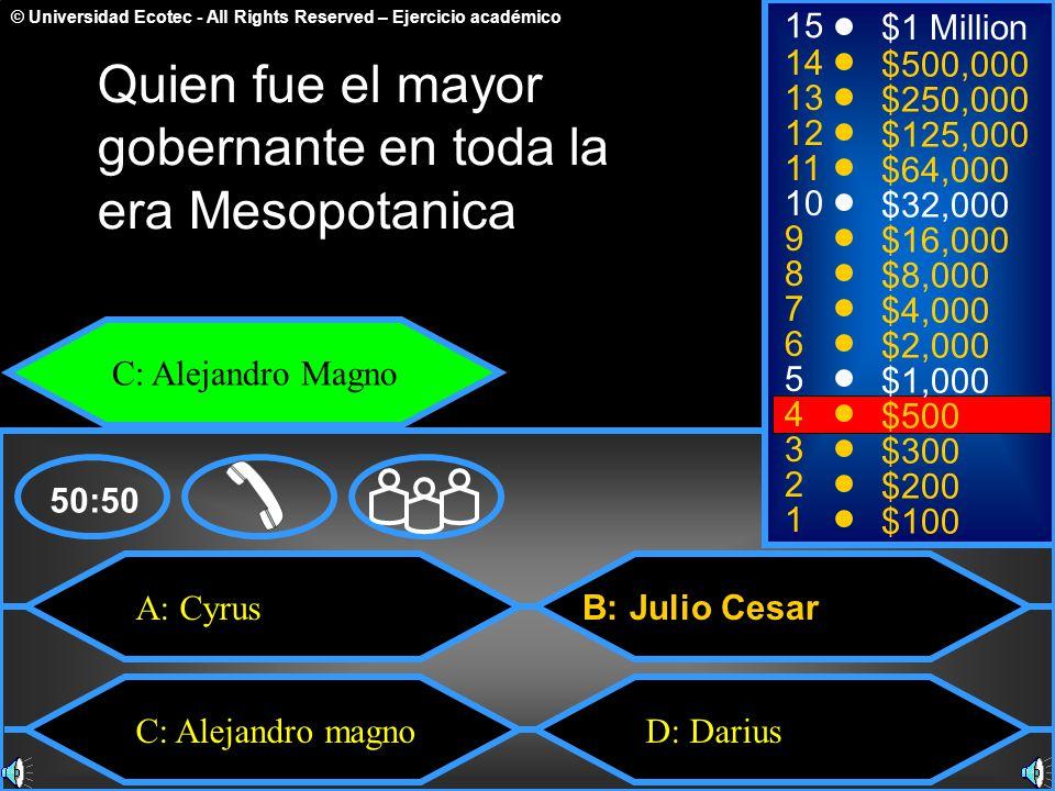 © Universidad Ecotec - All Rights Reserved – Ejercicio académico A: Cyrus C: Alejandro magnoD: Darius B: Julio Cesar 50:50 15 14 13 12 11 10 9 8 7 6 5 4 3 2 1 $1 Million $500,000 $250,000 $125,000 $64,000 $32,000 $16,000 $8,000 $4,000 $2,000 $1,000 $500 $300 $200 $100 Quien fue el mayor gobernante en toda la era Mesopotanica C: Alejandro Magno