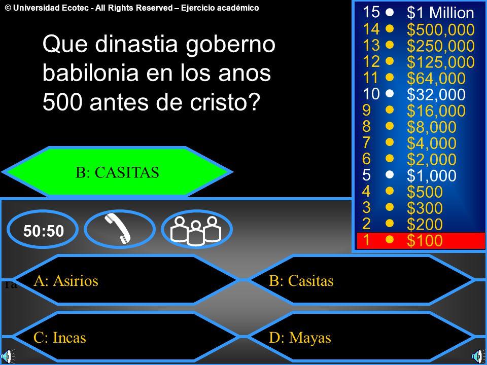 © Universidad Ecotec - All Rights Reserved – Ejercicio académico ra e A: Asirios C: Incas B: Casitas D: Mayas 50:50 15 14 13 12 11 10 9 8 7 6 5 4 3 2 1 $1 Million $500,000 $250,000 $125,000 $64,000 $32,000 $16,000 $8,000 $4,000 $2,000 $1,000 $500 $300 $200 $100 Que dinastia goberno babilonia en los anos 500 antes de cristo.