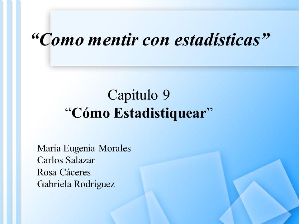 Como mentir con estadísticas Capitulo 9 Cómo Estadistiquear María Eugenia Morales Carlos Salazar Rosa Cáceres Gabriela Rodríguez