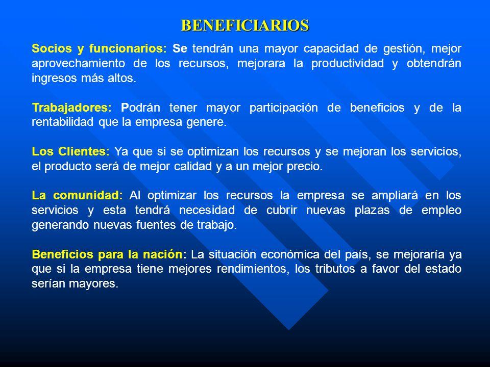 BENEFICIARIOS Socios y funcionarios: Se tendrán una mayor capacidad de gestión, mejor aprovechamiento de los recursos, mejorara la productividad y obt