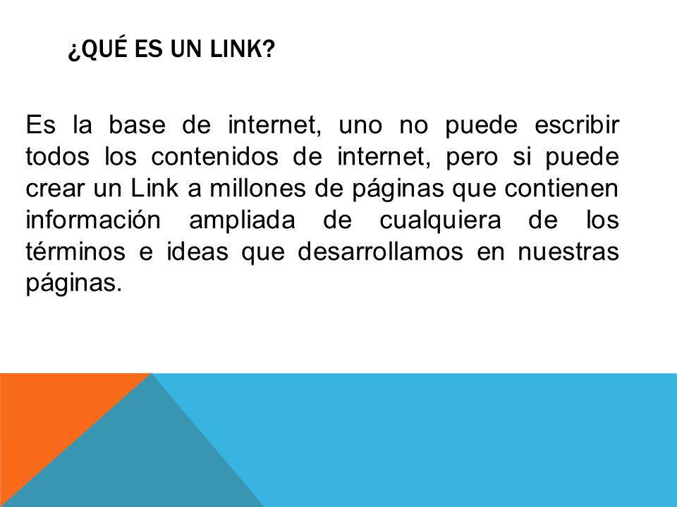 ¿QUÉ ES UN LINK? Es la base de internet, uno no puede escribir todos los contenidos de internet, pero si puede crear un Link a millones de páginas que