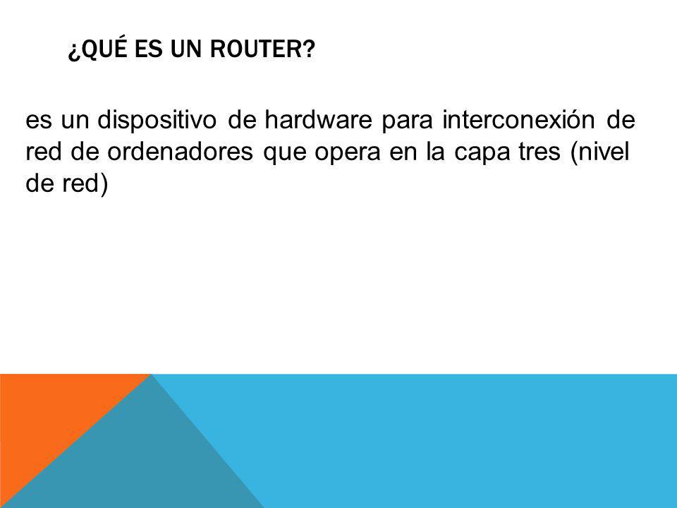 ¿QUÉ ES UN ROUTER? es un dispositivo de hardware para interconexión de red de ordenadores que opera en la capa tres (nivel de red)