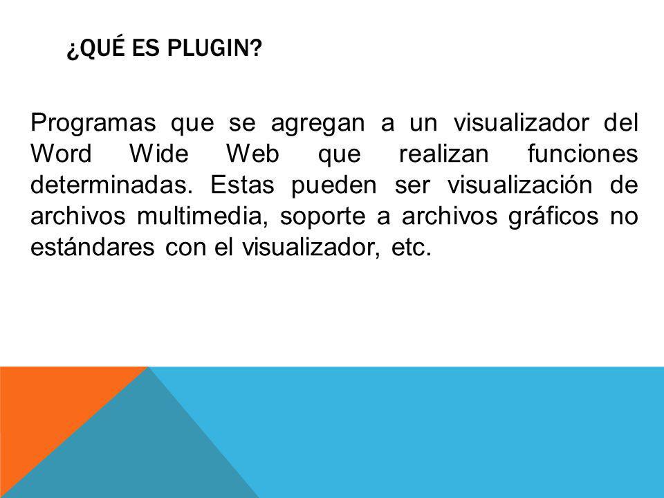 ¿QUÉ ES PLUGIN? Programas que se agregan a un visualizador del Word Wide Web que realizan funciones determinadas. Estas pueden ser visualización de ar