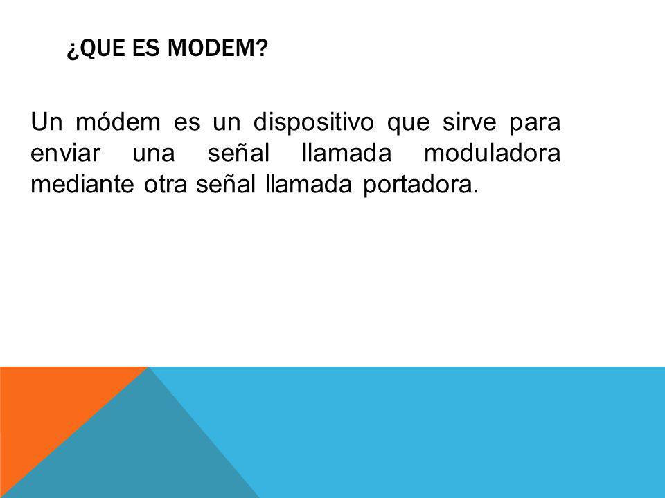 ¿QUE ES MODEM? Un módem es un dispositivo que sirve para enviar una señal llamada moduladora mediante otra señal llamada portadora.