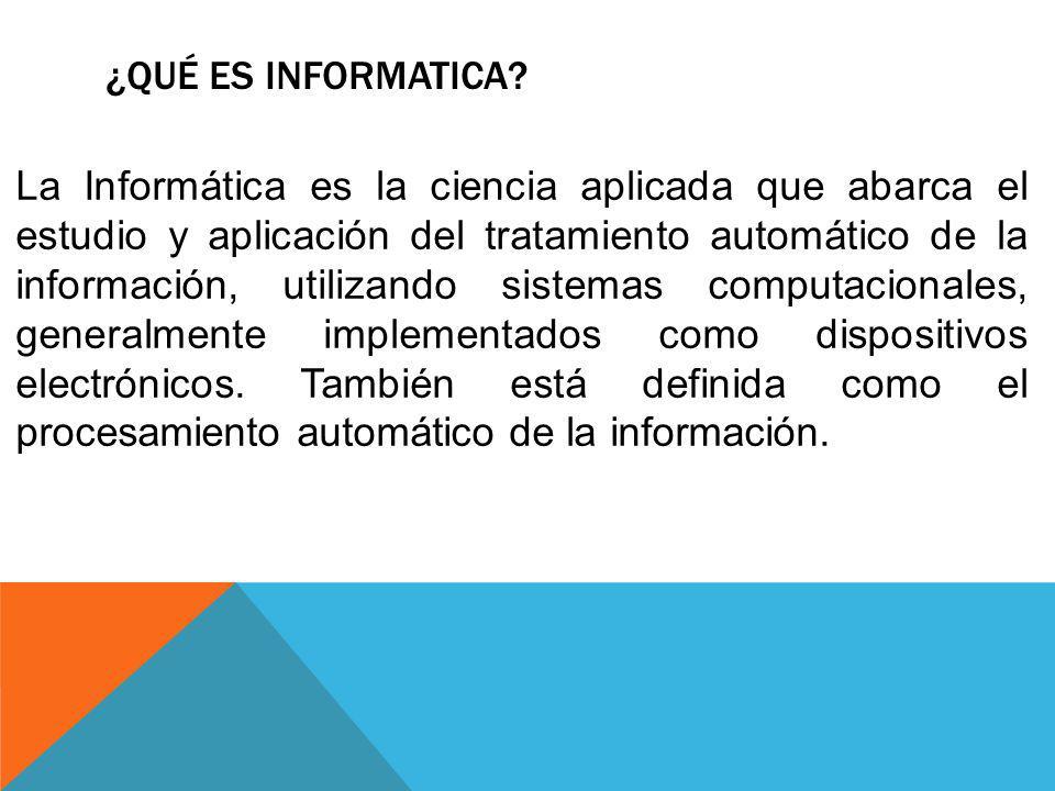 ¿QUÉ ES INFORMATICA? La Informática es la ciencia aplicada que abarca el estudio y aplicación del tratamiento automático de la información, utilizando