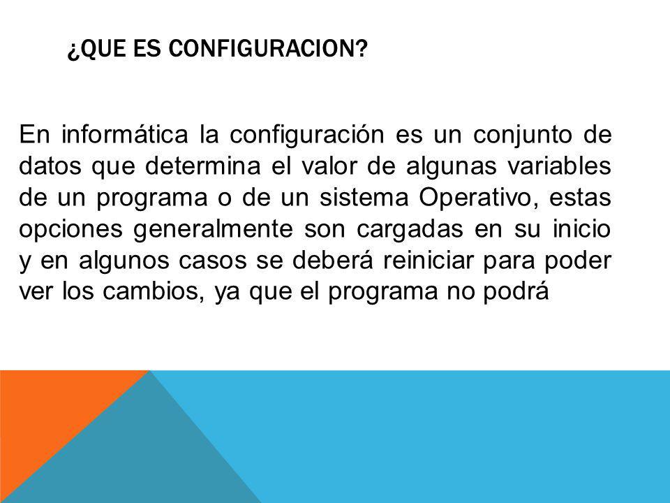 ¿QUE ES CONFIGURACION? En informática la configuración es un conjunto de datos que determina el valor de algunas variables de un programa o de un sist