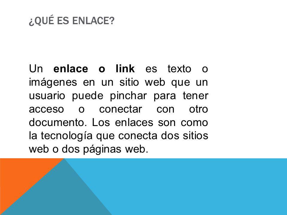¿QUÉ ES ENLACE? Un enlace o link es texto o imágenes en un sitio web que un usuario puede pinchar para tener acceso o conectar con otro documento. Los