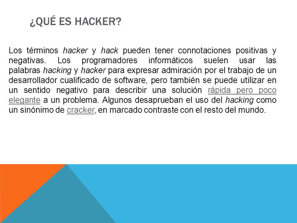 ¿QUÉ ES HACKER? Los términos hacker y hack pueden tener connotaciones positivas y negativas. Los programadores informáticos suelen usar las palabras h