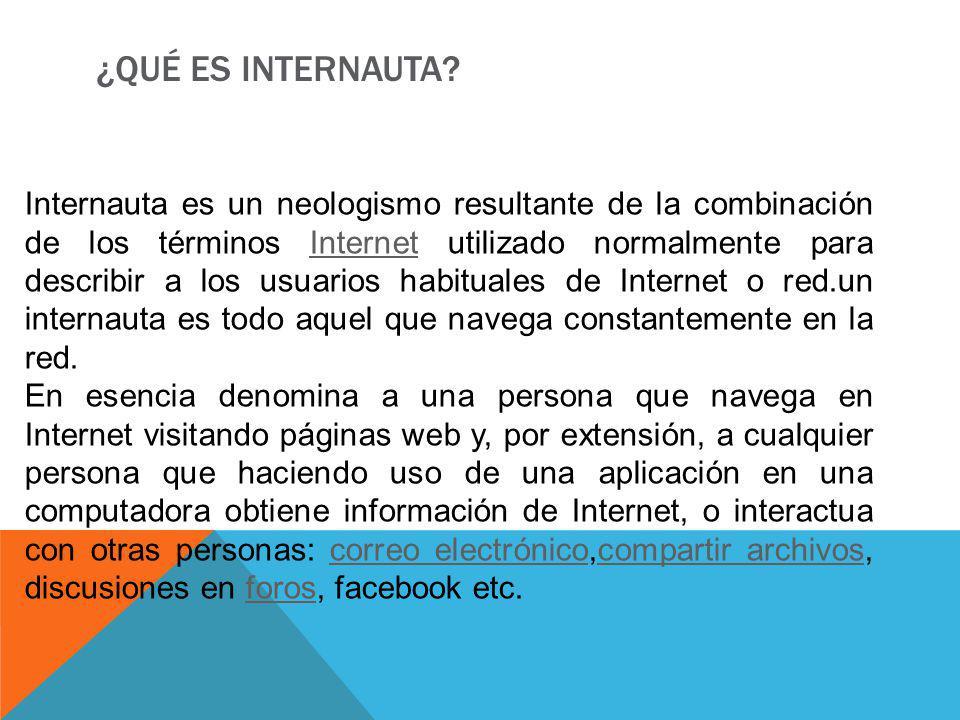 ¿QUÉ ES INTERNAUTA? Internauta es un neologismo resultante de la combinación de los términos Internet utilizado normalmente para describir a los usuar