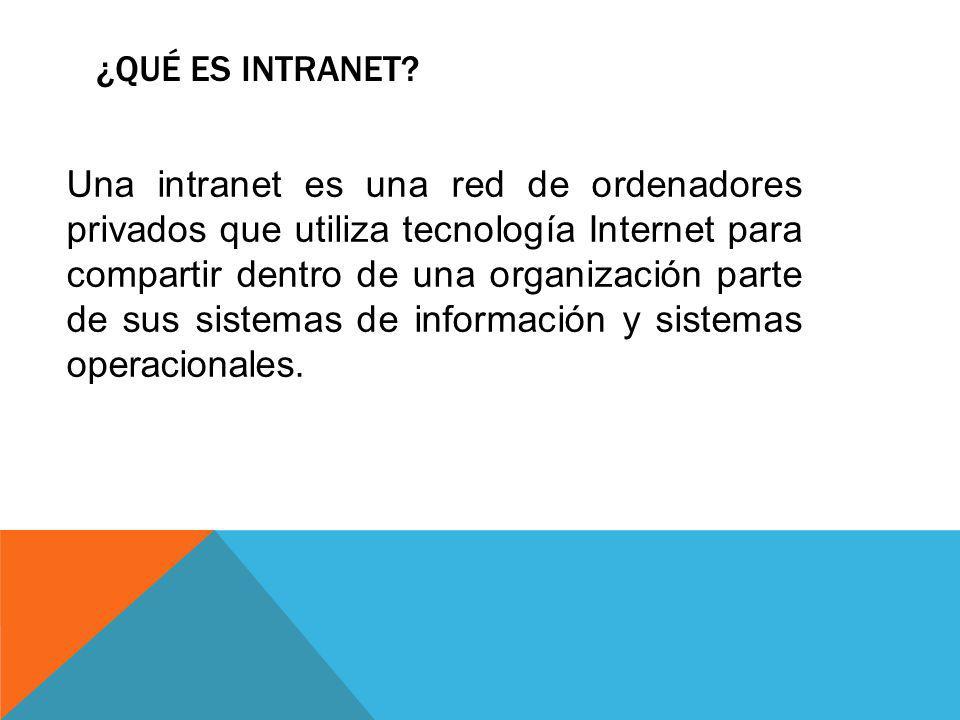 ¿QUÉ ES INTRANET? Una intranet es una red de ordenadores privados que utiliza tecnología Internet para compartir dentro de una organización parte de s