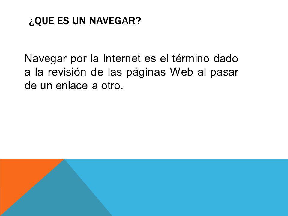 ¿QUE ES UN NAVEGAR? Navegar por la Internet es el término dado a la revisión de las páginas Web al pasar de un enlace a otro.