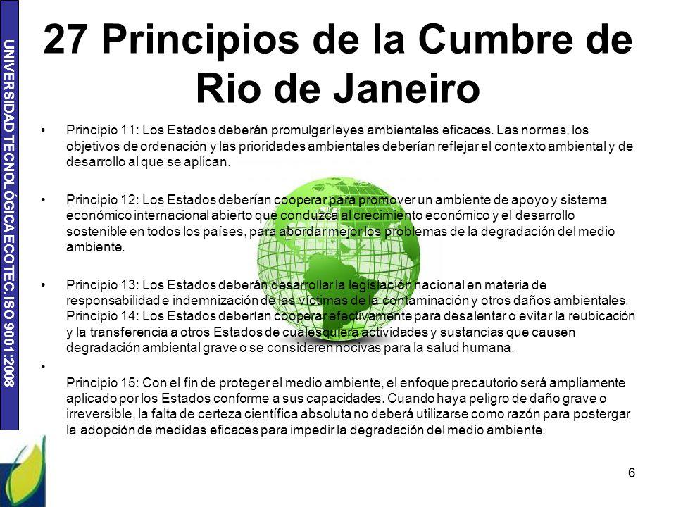 UNIVERSIDAD TECNOLÓGICA ECOTEC. ISO 9001:2008 27 Principios de la Cumbre de Rio de Janeiro Principio 11: Los Estados deberán promulgar leyes ambiental