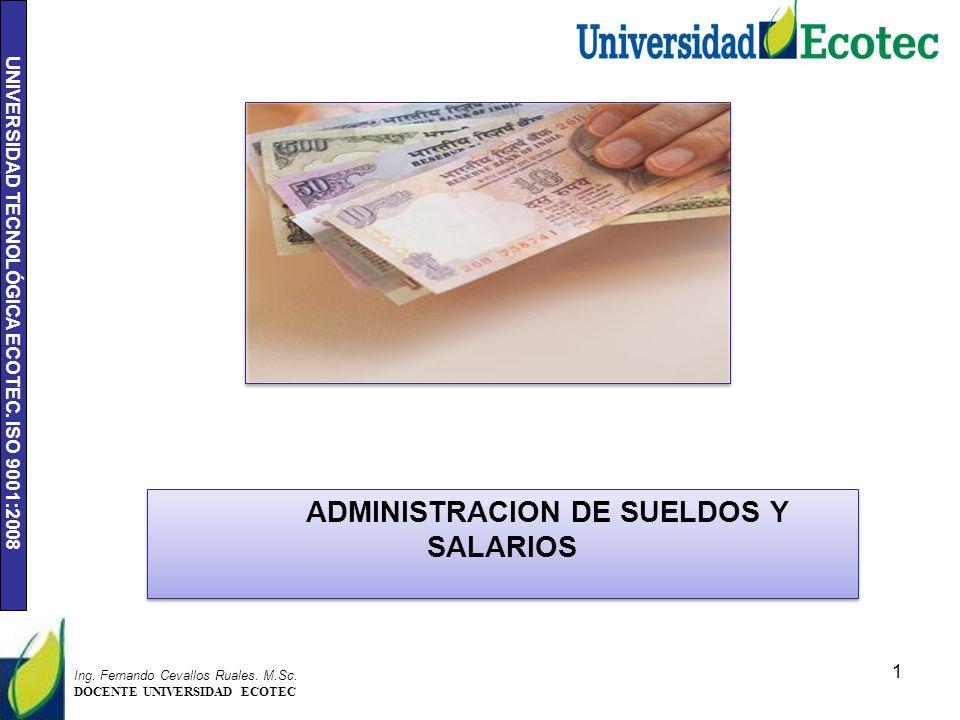 UNIVERSIDAD TECNOLÓGICA ECOTEC. ISO 9001:2008 1 Ing. Fernando Cevallos Ruales. M.Sc. DOCENTE UNIVERSIDAD ECOTEC ADMINISTRACION DE SUELDOS Y SALARIOS