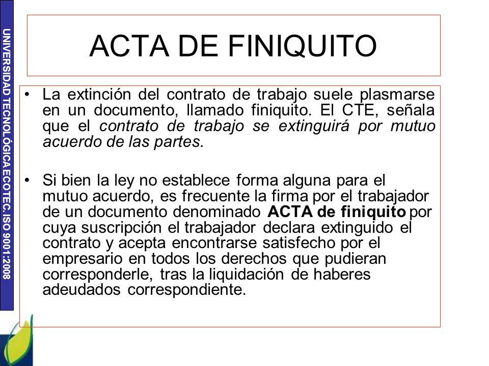 UNIVERSIDAD TECNOLÓGICA ECOTEC. ISO 9001:2008 ACTA DE FINIQUITO La extinción del contrato de trabajo suele plasmarse en un documento, llamado finiquit